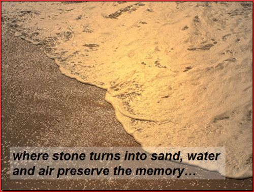 where stone turns into sand, water and air preserve the memory...