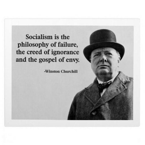 WINSTON CHURCHILL: SOCIALISM IS THE PHILOSOPHY OF FAILURE, THE CREED OF IGNORANCE AND THE GOSPEL OF ENVY.