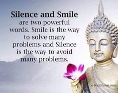Quote: Silence and Smile are two powerful words. Smile is the way to solve many problems and Silence is the way to solve many problems.  BUDDHA