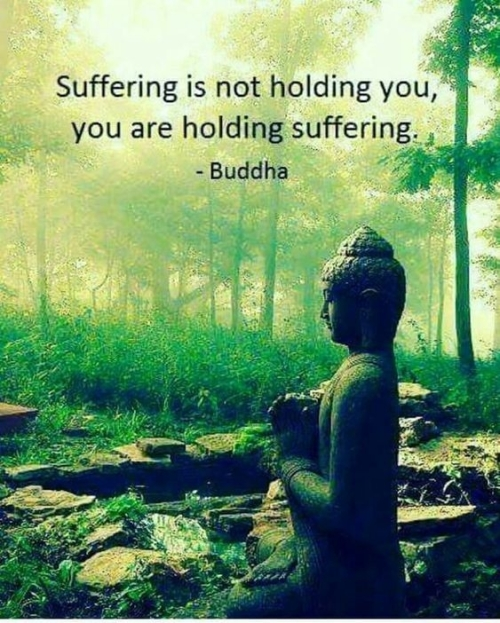 QUOTE: Suffering is not holding you, you are holding suffering.  BUDDHA