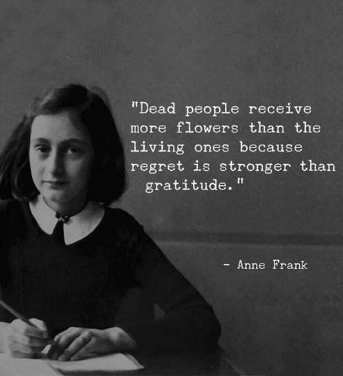 Quote: Regret is stronger than Gratitude...(Anne Frank)