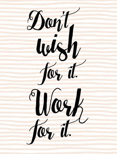 Quote: Don't WISH IT work for it!