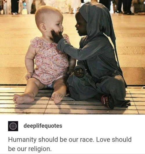 Quote: Humanity should be our race. LOVE SHOULD BE OUR RELIGION